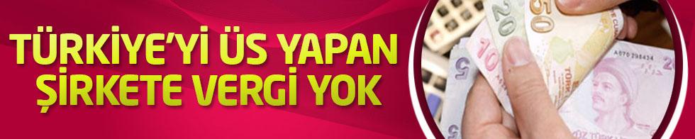 Türkiye'yi üs yapan şirkete vergi yok