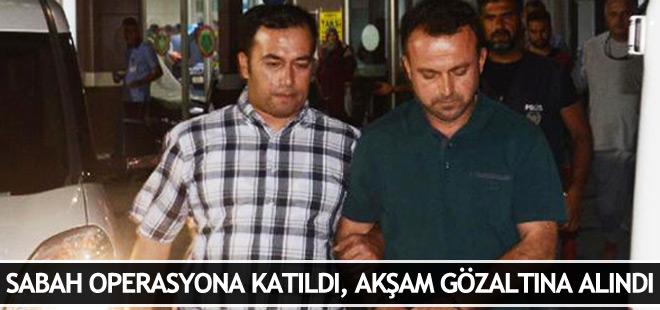 Sabah FETÖ operasyonuna katılan polis akşam gözaltına alındı