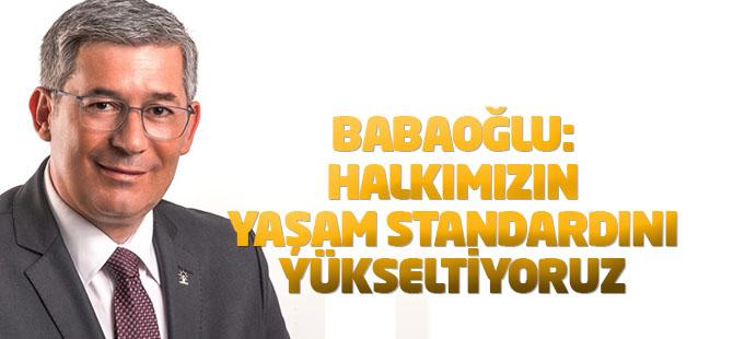 Bababoğlu: Halkımızın yaşam standardını yükseltiyoruz