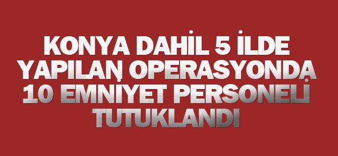 Konya dahil 5 ilde 10 emniyet personeli tutuklandı