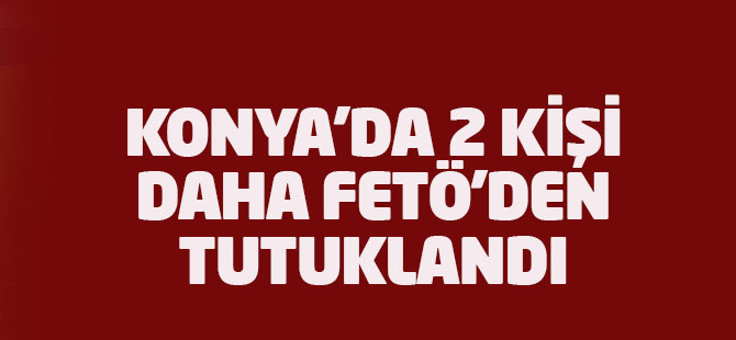 Konya'da 2 kişi FETÖ'den tutuklandı