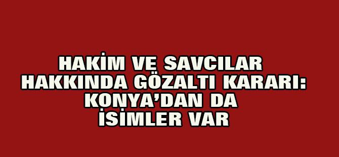 Son Dakika! 189 Hakim ve Savcı Hakkında Gözaltı Kararı: Konya'dan da isimler var