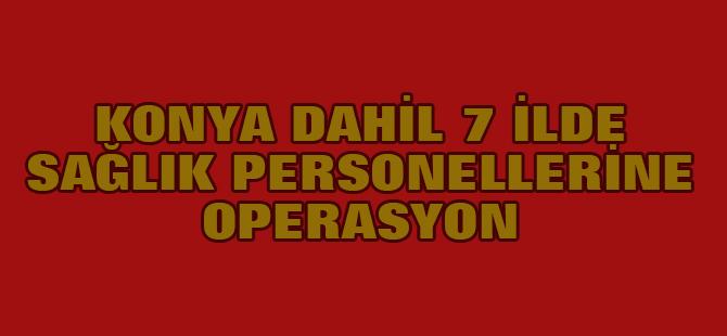 Konya dahil 7 İlde Sağlık Personellerine Fetö Operasyonu
