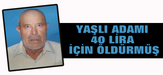 Yaşlı adamı 40 lira için öldürmüş