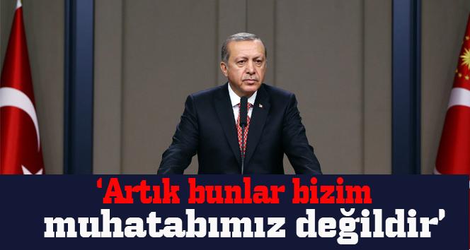 Erdoğan: Artık bunlar bizim muhatabımız değildir
