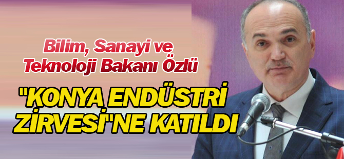 """Bilim, Sanayi ve Teknoloji Bakanı Özlü, """"Konya Endüstri Zirvesi""""Ne Katıldı"""