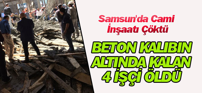 Samsun'da Cami İnşaatı Çöktü, Beton Kalıbın Altında Kalan 4 İşçi Öldü