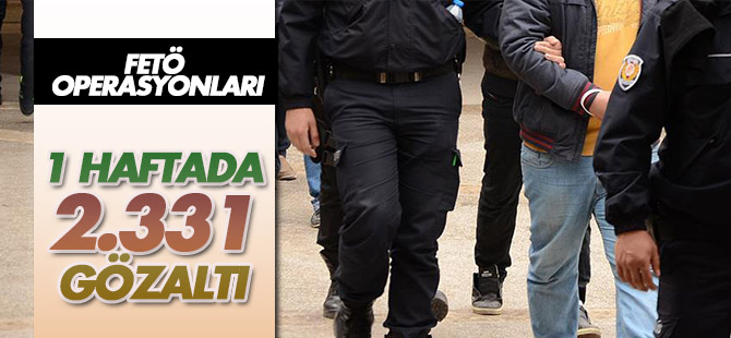 FETÖ operasyonlarında bir haftada 2331 kişi gözaltına alındı