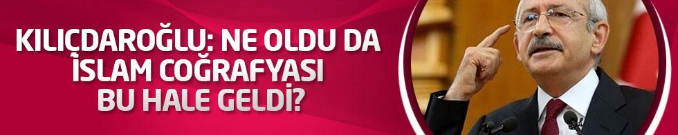Kılıçdaroğlu: Ne oldu da İslam coğrafyası bu hale geldi?