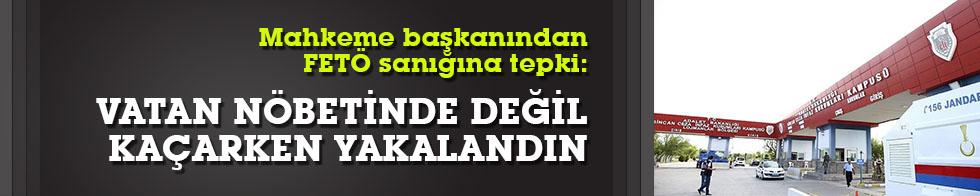 """Mahkeme Bşkanı'ndan tepki:""""Vatan nöbeti beklerken değil kaçarken yakalandın"""""""