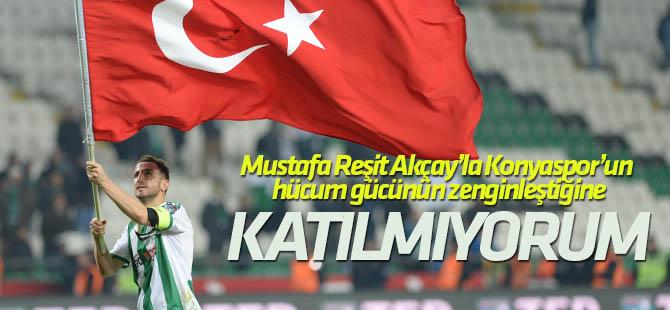 Ali Çamdalı: Mustafa Reşit Akçay'la Konyaspor'un hücum gücünün zenginleştiğine katılmıyorum