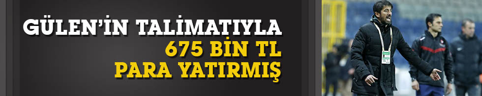Zafer Biryol, Gülen'in talimatıyla 675 bin TL yatırmış