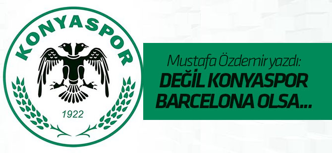 Özdemir: Değil Konyaspor, Barcelona olsa zarar görür