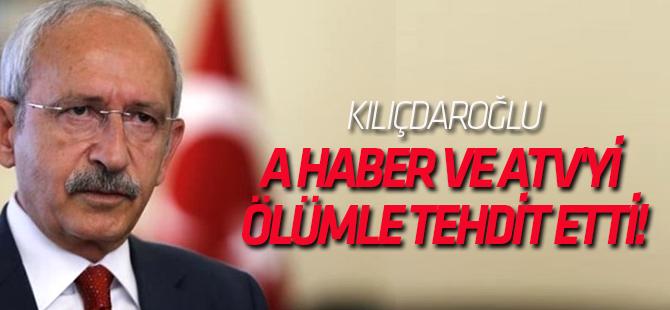 Kılıçdaroğlu A Haber ve ATV'yi ölümle tehdit etti!