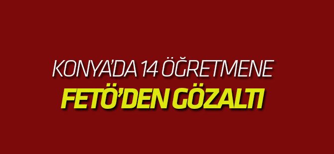 Konya'da 14 öğretmene gözaltı