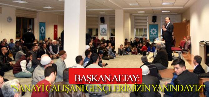 """Başkan Altay: """"Sanayi Çalışanı Gençlerimizin Yanındayız"""""""