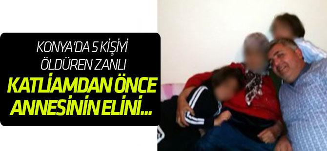 Konya'da 5 kişiyi öldüren zanlı, katliamdan önce annesinin elini ayağını öpmüş