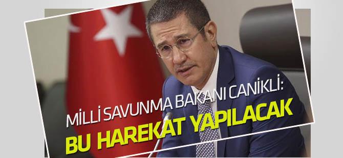 Milli Savunma Bakanı Canikli: Bu harekat yapılacak