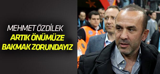 """Mehmet Özdilek: """"Artık önümüze bakmalıyız"""""""