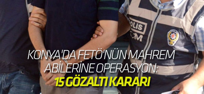 Konya'da Fetö'nün Mahrem Abilerine Operasyon: 15 Gözaltı Kararı