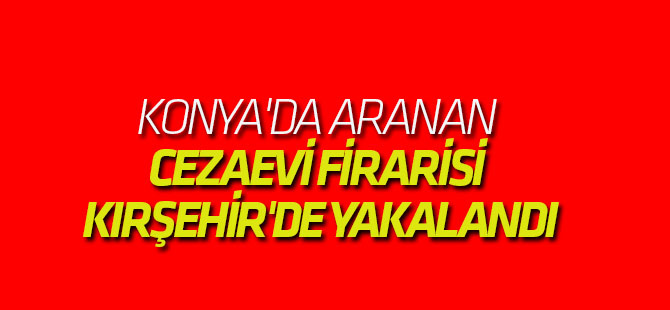 Konya'da Aranan Cezaevi Firarisi Kırşehir'de Yakalandı