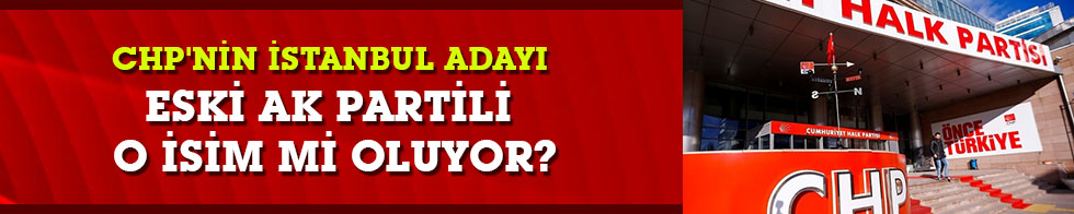CHP'nin İstanbul adayı eski AK Partili o isim mi oluyor?