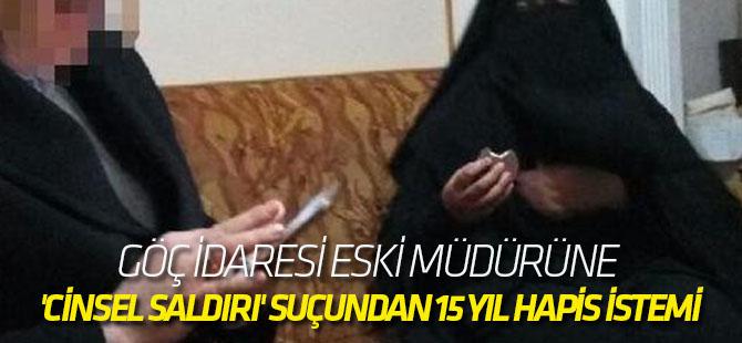 Göç İdaresi eski müdürüne 'cinsel saldırı' suçundan 15 yıl hapis istemi