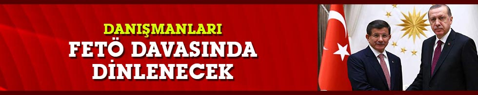 Cumhurbaşkanı Erdoğan ve Ahmet Davutoğlu'nun danışmanları tanık olarak dinlenecek