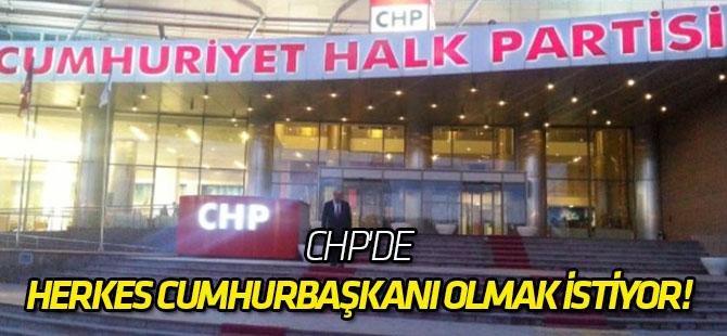 CHP'de herkes Cumhurbaşkanı olmak istiyor!