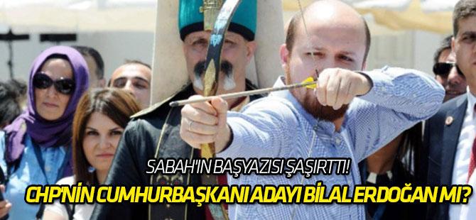CHP'nin cumhurbaşkanı adayı Bilal Erdoğan mı?