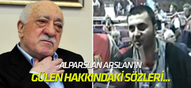 Alparslan Arslan'ın Gülen hakkındaki sözleri...