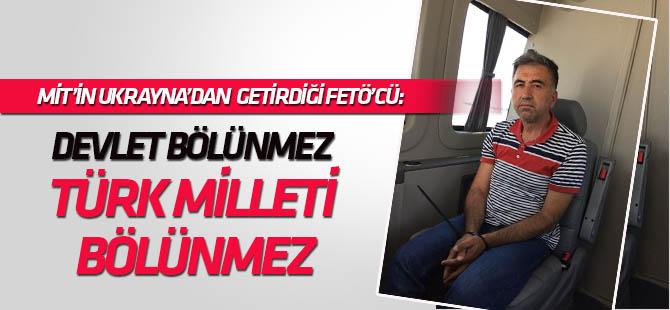 """MİT'in Ukrayna'da yakaladığı FETÖ'cüden şaşırtan çıkış: """"Devlet bölünmez, Türk milleti bölünmez"""""""