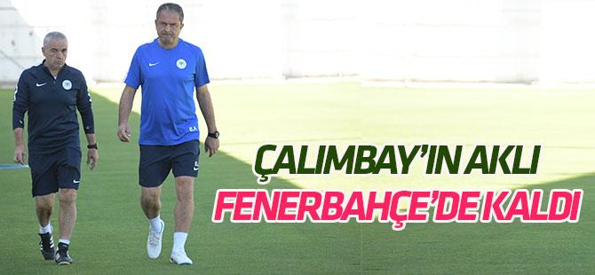 Çalımbay'ın aklı Fenerbahçe maçında kaldı