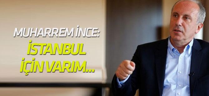 Muharrem İnce: İstanbul için varım...