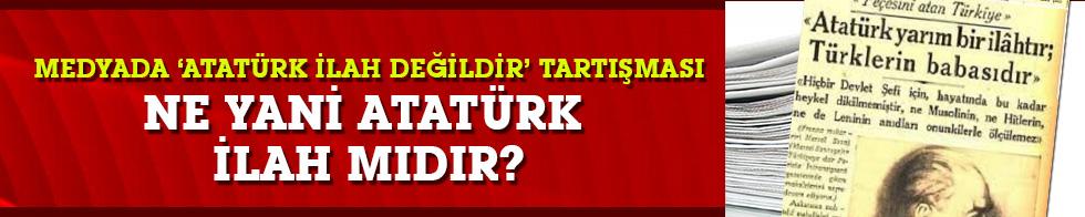 """Medyada """"Atatürk İlah değildir"""" tartışması... Kim ne yazdı?"""