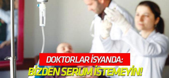 Doktorlar isyanda: Bizden serum istemeyin!