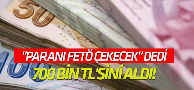 """""""Paranı FETÖ çekecek"""" dedi, 700 bin TL'sini aldı!"""