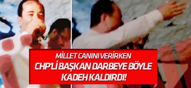 Millet canını verirken CHP'li başkan darbeye böyle kadeh kaldırdı!
