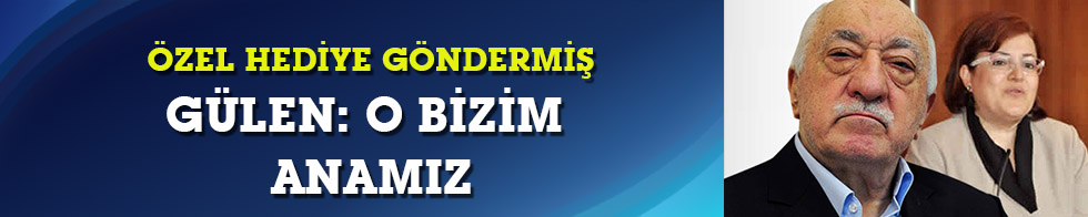 Gülen: Nesibe Özer bizim anamız
