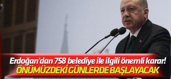 Önümüzdeki günlerde başlayacak Erdoğan'dan 758 belediye ile ilgili önemli karar!
