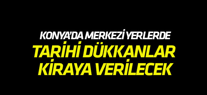 Konya'da tarihi dükkanlar kiraya verilecek
