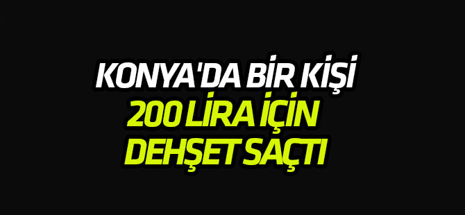 Konya'da bir kişi 200 lira için dehşet saçtı