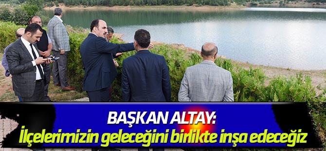 Başkan Altay: İlçelerimizin geleceğini birlikte inşa edeceğiz