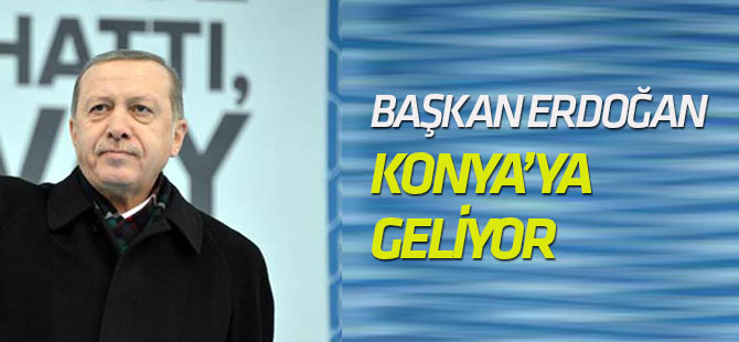 Başkan Erdoğan Konya'ya geliyor