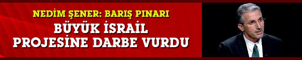 """Nedim Şener: Barış Pınarı harekatı """"Büyük İsrail Projesi""""ne darbe vurdu"""