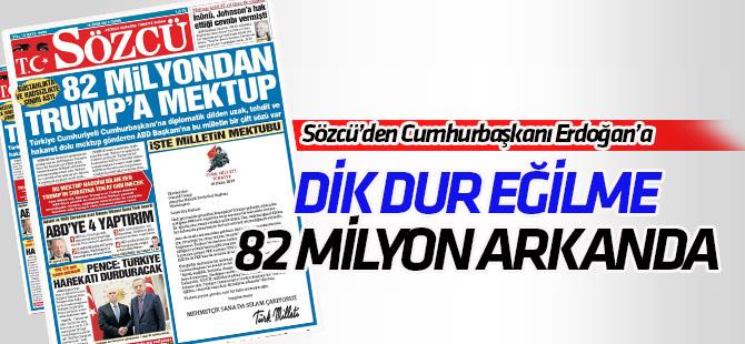 Sözcü'den Cumhurbaşkanı  Erdoğan'a: Dik dur eğilme! 82 milyon arkanda