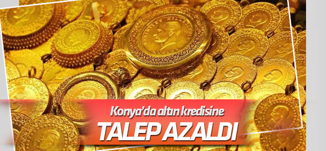 Konya'da altın kredisine talep azaldı