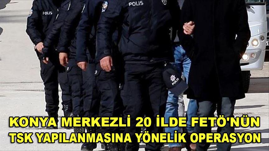 Konya merkezli 20 ilde FETÖ'nün TSK'deki yapılanmasına yönelik operasyon