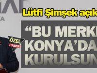 """""""Bu merkez Konya'da kurulmalı"""""""