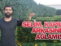 Selim, kapıların arkasında ağlamış!